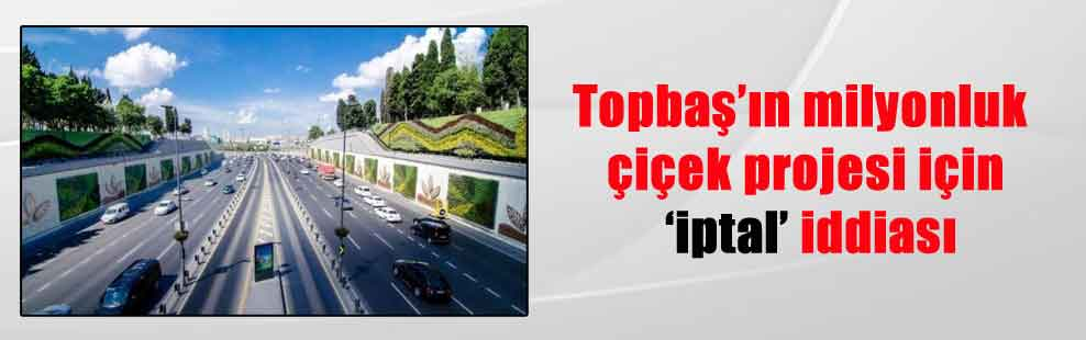 Topbaş'ın milyonluk çiçek projesi için 'iptal' iddiası