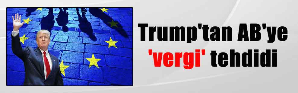 Trump'tan AB'ye 'vergi' tehdidi