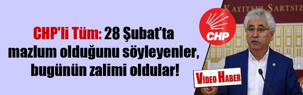 CHP'li Tüm: 28 Şubat'ta mazlum olduğunu söyleyenler, bugünün zalimi oldular!
