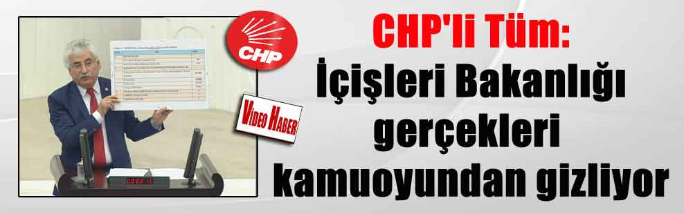CHP'li Tüm: İçişleri Bakanlığı gerçekleri kamuoyundan gizliyor