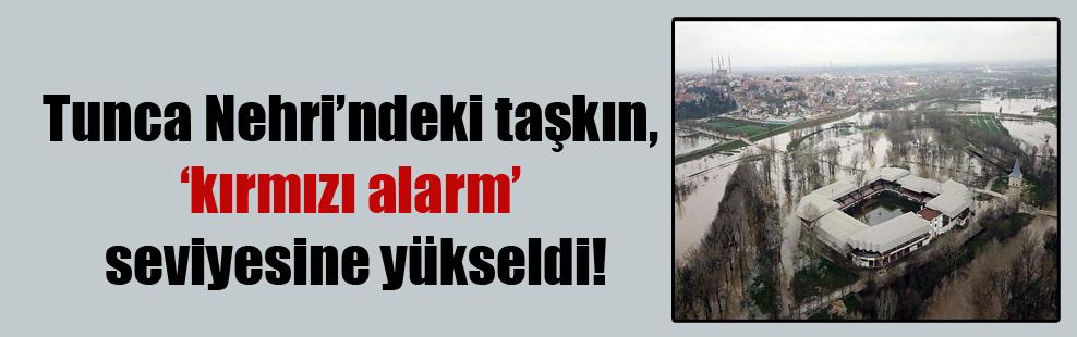 Tunca Nehri'ndeki taşkın, 'kırmızı alarm' seviyesine yükseldi!