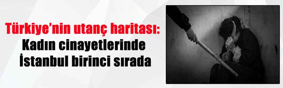 Türkiye'nin utanç haritası: Kadın cinayetlerinde İstanbul birinci sırada