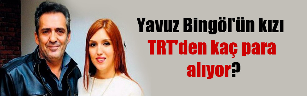 Yavuz Bingöl'ün kızı TRT'den kaç para alıyor?
