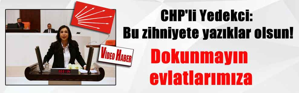 CHP'li Yedekci: Bu zihniyete yazıklar olsun! Dokunmayın evlatlarımıza