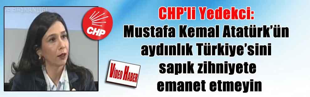 CHP'li Yedekci: Mustafa Kemal Atatürk'ün aydınlık Türkiye'sini sapık zihniyete emanet etmeyin