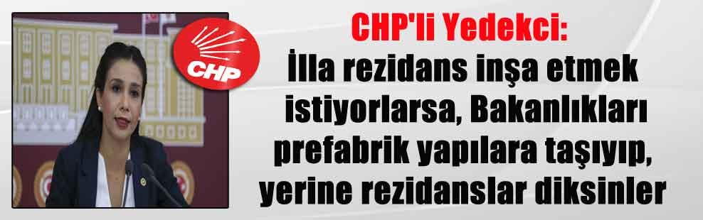 CHP'li Yedekci: İlla rezidans inşa etmek istiyorlarsa, Bakanlıkları prefabrik yapılara taşıyıp, yerine rezidanslar diksinler