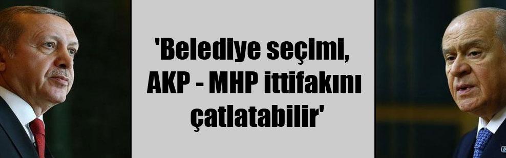 'Belediye seçimi, AKP – MHP ittifakını çatlatabilir'