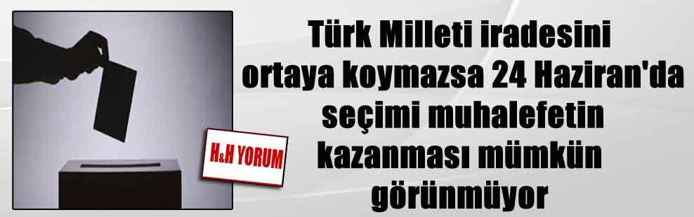 Türk Milleti iradesini ortaya koymazsa 24 Haziran'da seçimi muhalefetin kazanması mümkün görünmüyor