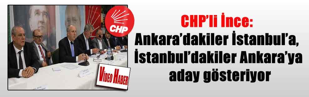 CHP'li İnce: Ankara'dakiler İstanbul'a, İstanbul'dakiler Ankara'ya aday gösteriyor