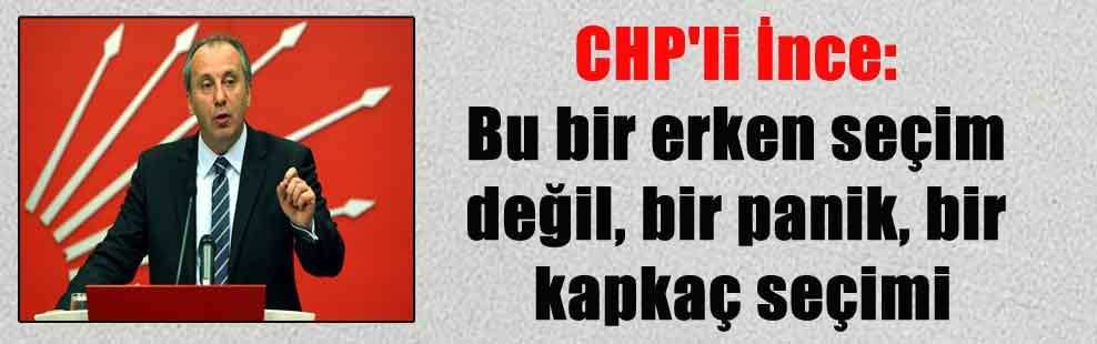 CHP'li İnce: Bu bir erken seçim değil, bir panik, bir kapkaç seçimi