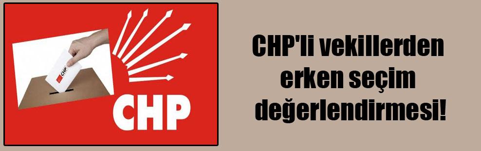 CHP'li vekillerden erken seçim değerlendirmesi!