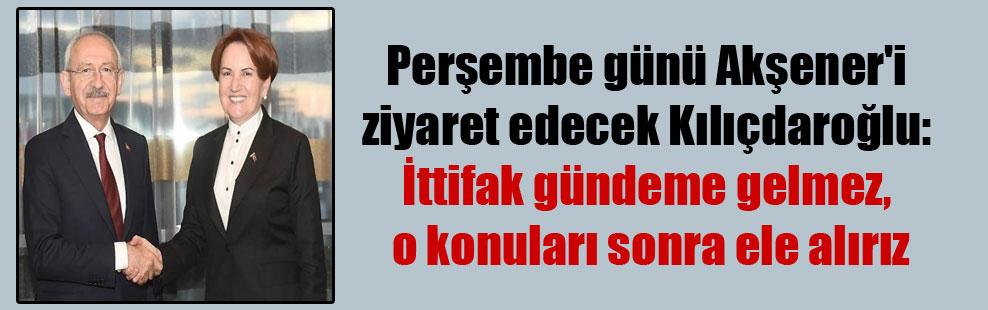 Perşembe günü Akşener'i ziyaret edecek Kılıçdaroğlu: İttifak gündeme gelmez, o konuları sonra ele alırız