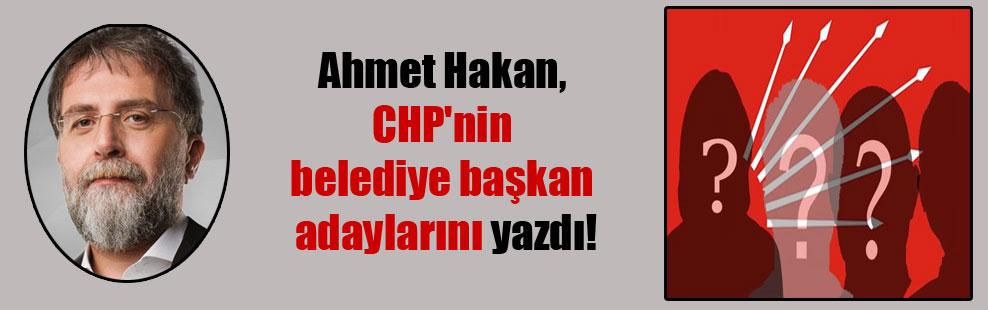 Ahmet Hakan, CHP'nin belediye başkan adaylarını yazdı!