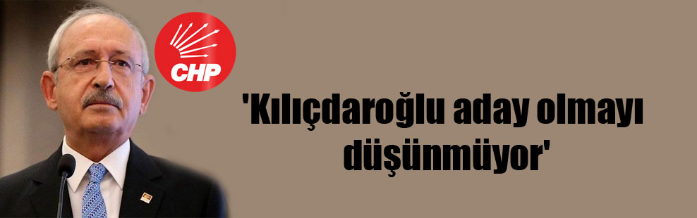 'Kılıçdaroğlu aday olmayı düşünmüyor'