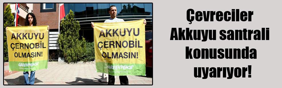 Çevreciler Akkuyu santrali konusunda uyarıyor!