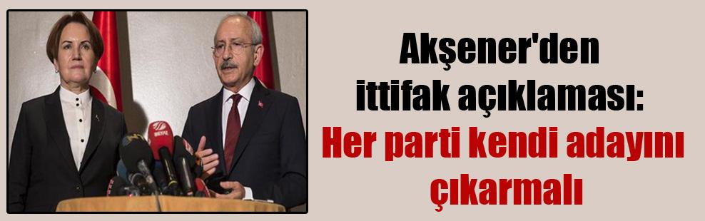 Akşener'den ittifak açıklaması: Her parti kendi adayını çıkarmalı