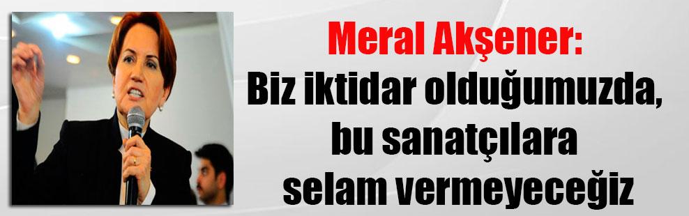 Meral Akşener: Biz iktidar olduğumuzda, bu sanatçılara selam vermeyeceğiz