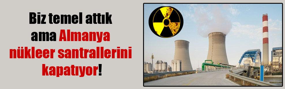 Biz temel attık ama Almanya nükleer santrallerini kapatıyor!