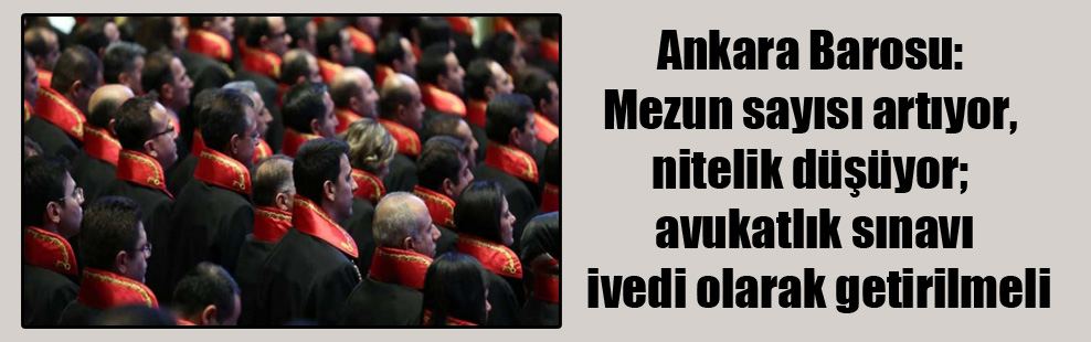 Ankara Barosu: Mezun sayısı artıyor, nitelik düşüyor; avukatlık sınavı ivedi olarak getirilmeli