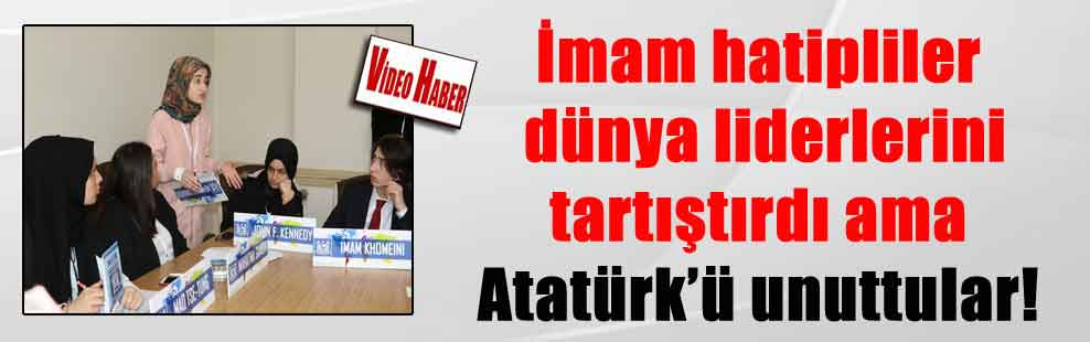 İmam hatipliler dünya liderlerini tartıştırdı ama Atatürk'ü unuttular!