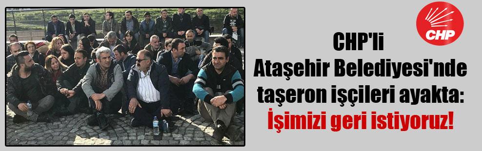 CHP'li Ataşehir Belediyesi'nde taşeron işçileri ayakta: İşimizi geri istiyoruz!