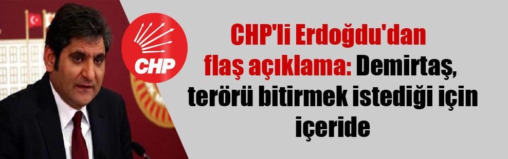 CHP'li Erdoğdu'dan flaş açıklama: Demirtaş, terörü bitirmek istediği için içeride