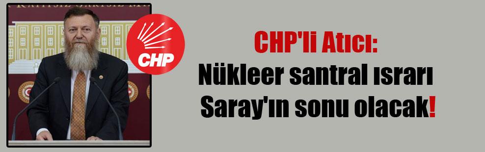 CHP'li Atıcı: Nükleer santral ısrarı Saray'ın sonu olacak!