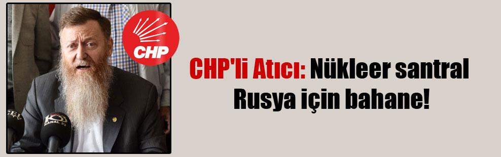 CHP'li Atıcı: Nükleer santral Rusya için bahane!