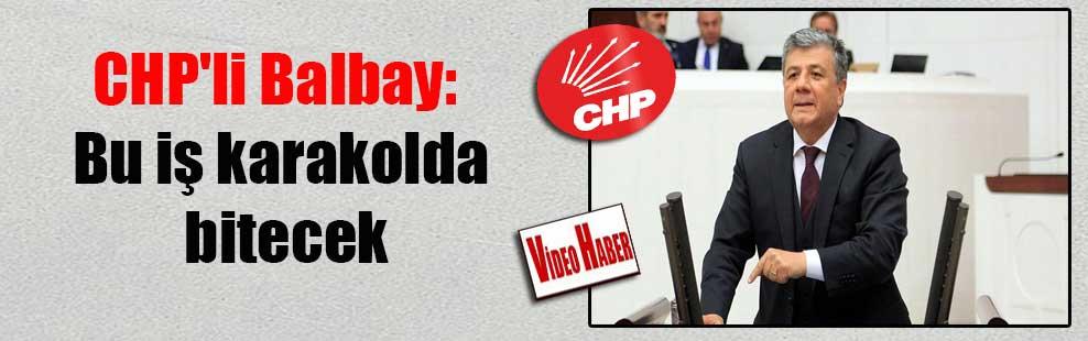 CHP'li Balbay: Bu iş karakolda bitecek