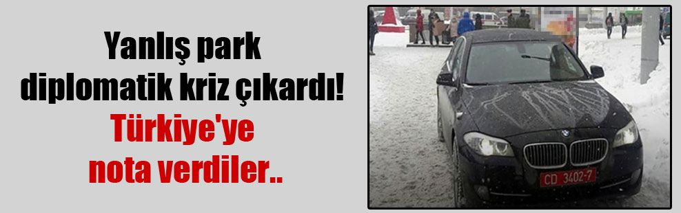 Yanlış park diplomatik kriz çıkardı! Türkiye'ye nota verdiler..