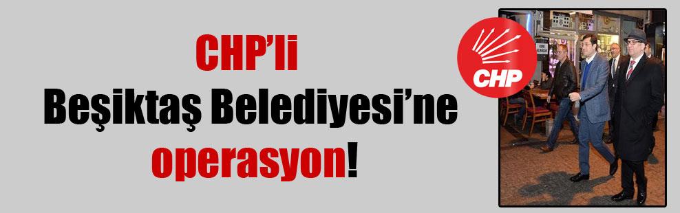 CHP'li Beşiktaş Belediyesi'ne operasyon!