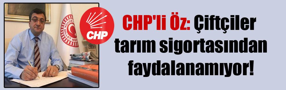 CHP'li Öz: Çiftçiler tarım sigortasından faydalanamıyor!
