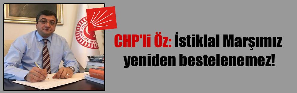 CHP'li Öz: İstiklal Marşımız yeniden bestelenemez!
