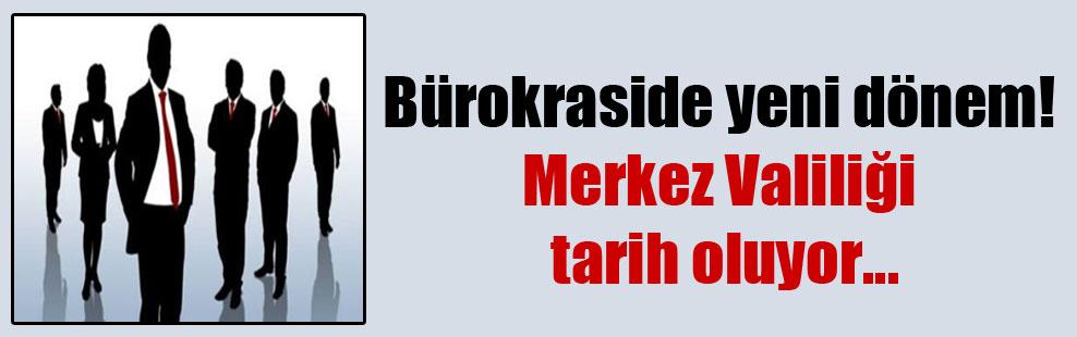 Bürokraside yeni dönem! Merkez Valiliği tarih oluyor…