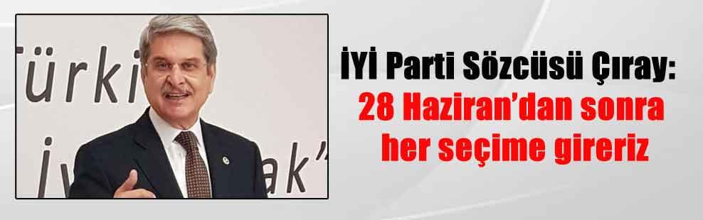 İYİ Parti Sözcüsü Çıray: 28 Haziran'dan sonra her seçime gireriz