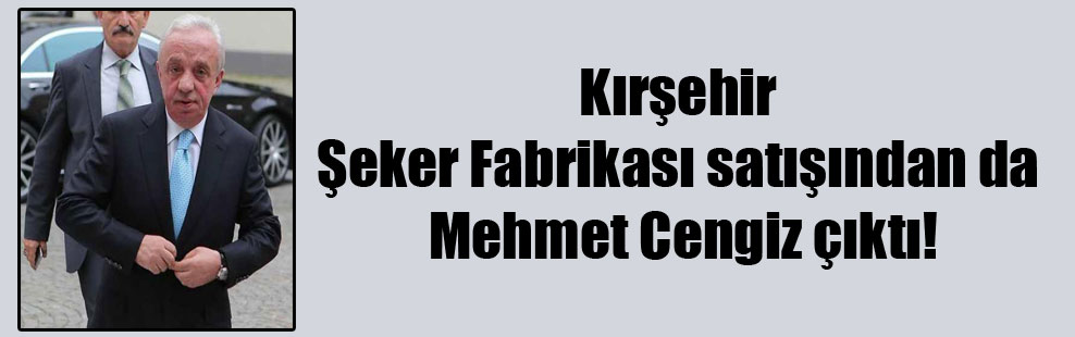 Kırşehir Şeker Fabrikası satışından da Mehmet Cengiz çıktı!