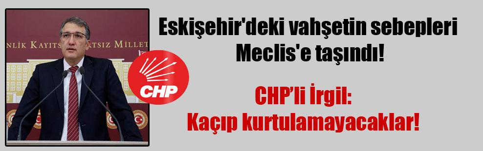 Eskişehir'deki vahşetin sebepleri Meclis'e taşındı!