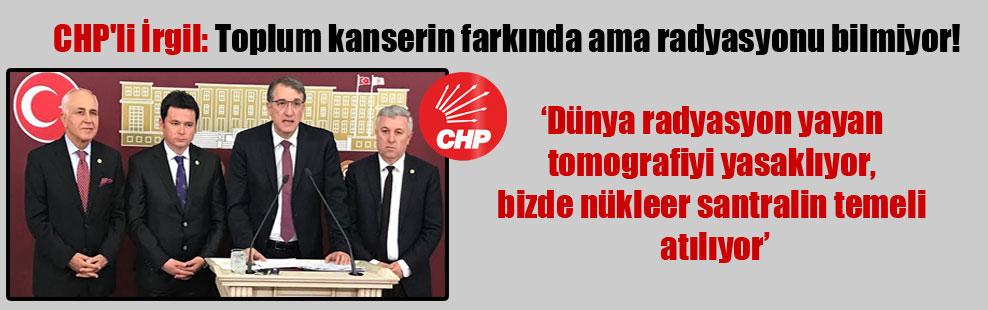 CHP'li İrgil: Toplum kanserin farkında ama radyasyonu bilmiyor!