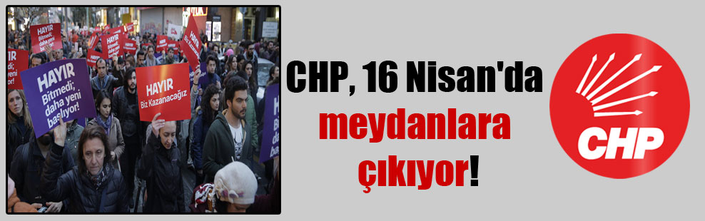 CHP, 16 Nisan'da meydanlara çıkıyor!