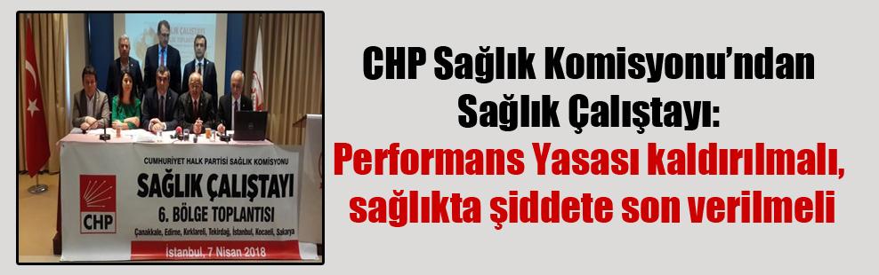 CHP Sağlık Komisyonu'ndan Sağlık Çalıştayı: Performans Yasası kaldırılmalı sağlıkta şiddete son verilmeli