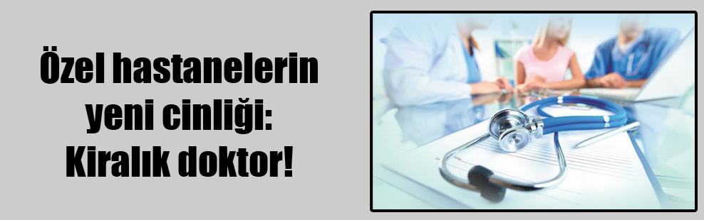 Özel hastanelerin yeni cinliği: Kiralık doktor!