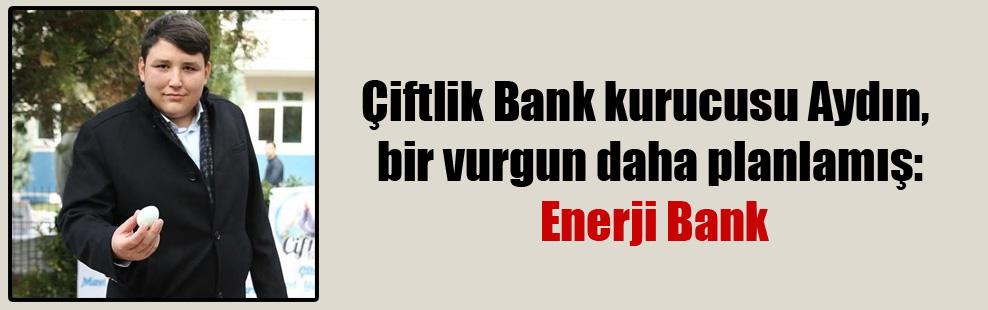 Çiftlik Bank kurucusu Aydın, bir vurgun daha planlamış: Enerji Bank