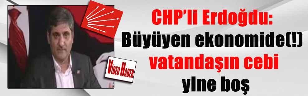 CHP'li Erdoğdu: Büyüyen ekonomide(!) vatandaşın cebi yine boş