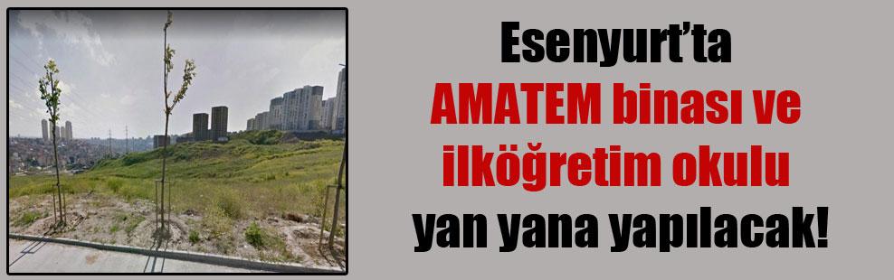 Esenyurt'ta AMATEM binası ve ilköğretim okulu yan yana yapılacak!