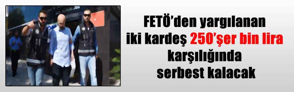 FETÖ'den yargılanan iki kardeş 250'şer bin lira karşılığında serbest kalacak