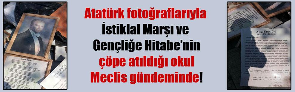Atatürk fotoğraflarıyla İstiklal Marşı ve Gençliğe Hitabe'nin çöpe atıldığı okul Meclis gündeminde!
