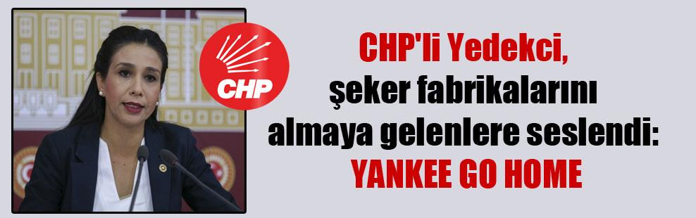 CHP'li Yedekci, şeker fabrikalarını almaya gelenlere seslendi: YANKEE GO HOME
