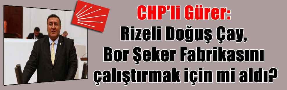 CHP'li Gürer: Rizeli Doğuş Çay, Bor Şeker Fabrikasını çalıştırmak için mi aldı?