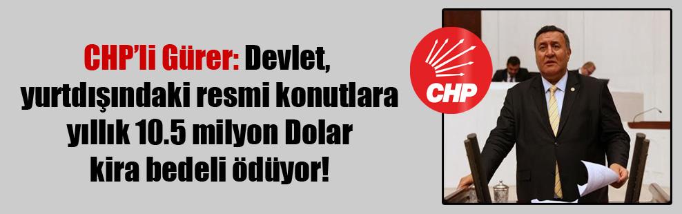 CHP'li Gürer: Devlet, yurtdışındaki resmi konutlara yıllık 10.5 milyon Dolar kira bedeli ödüyor!