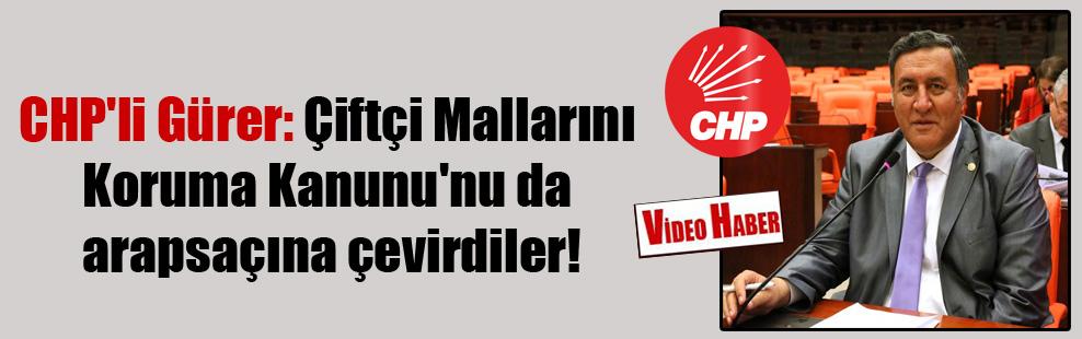 CHP'li Gürer: Çiftçi Mallarını Koruma Kanunu'nu da arapsaçına çevirdiler!